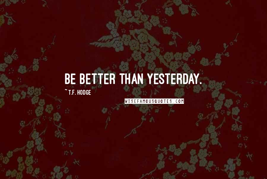 T.F. Hodge quotes: Be better than yesterday.