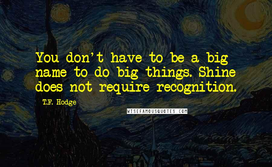 T.F. Hodge quotes: You don't have to be a big name to do big things. Shine does not require recognition.