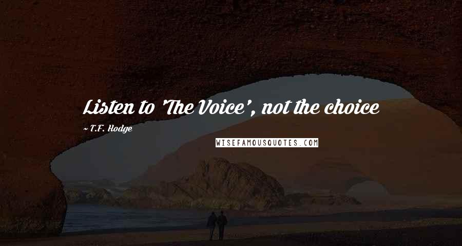 T.F. Hodge quotes: Listen to 'The Voice', not the choice