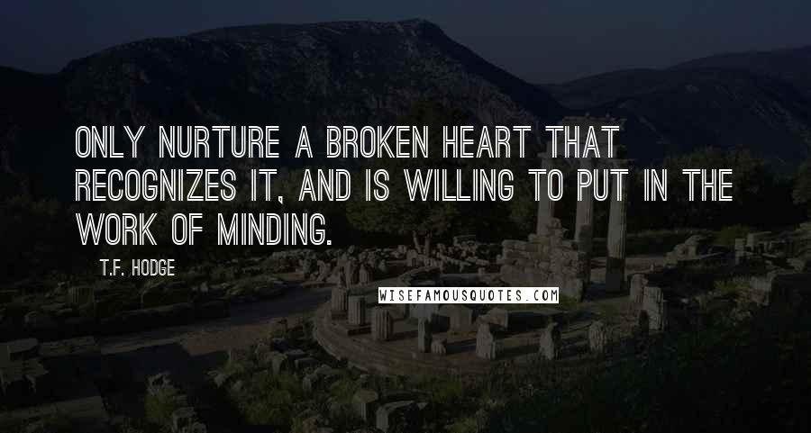 T.F. Hodge quotes: Only nurture a broken heart that recognizes it, and is willing to put in the work of minding.