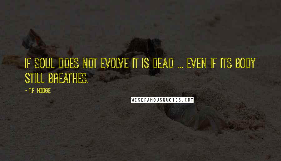 T.F. Hodge quotes: If soul does not evolve it is dead ... even if its body still breathes.