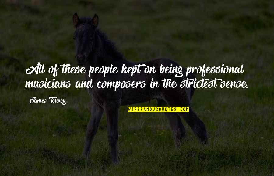 T F Tenney Quotes By James Tenney: All of these people kept on being professional