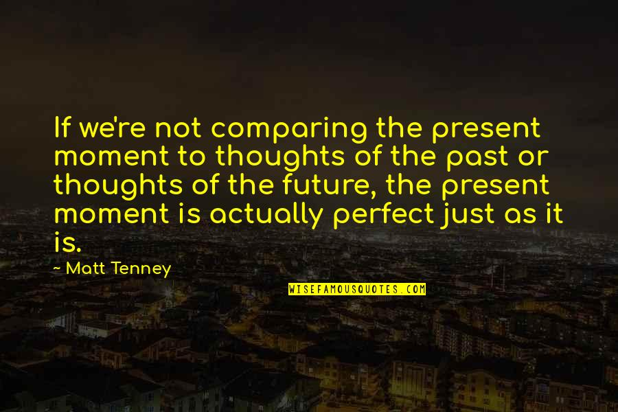T F Tenney Quotes By Matt Tenney: If we're not comparing the present moment to