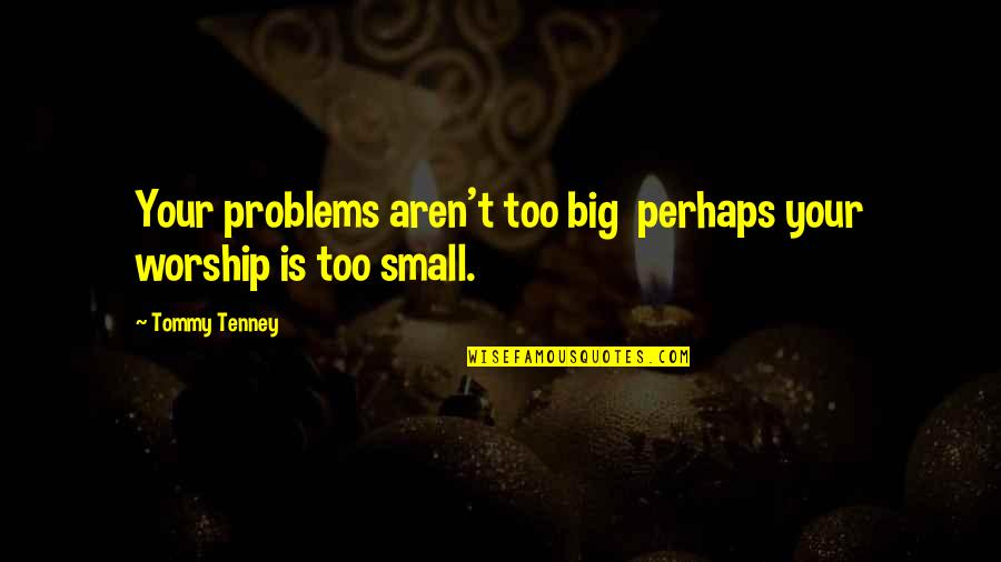 T F Tenney Quotes By Tommy Tenney: Your problems aren't too big perhaps your worship