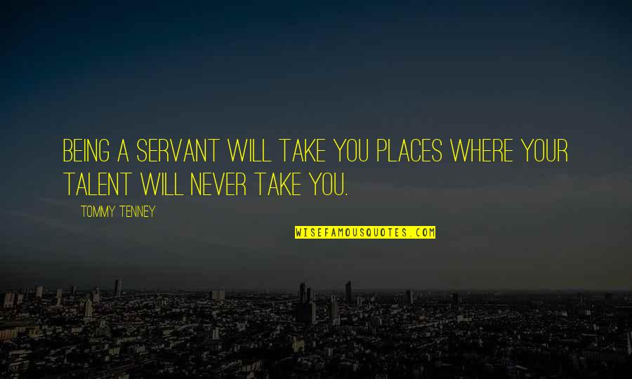 T F Tenney Quotes By Tommy Tenney: Being a servant will take you places where