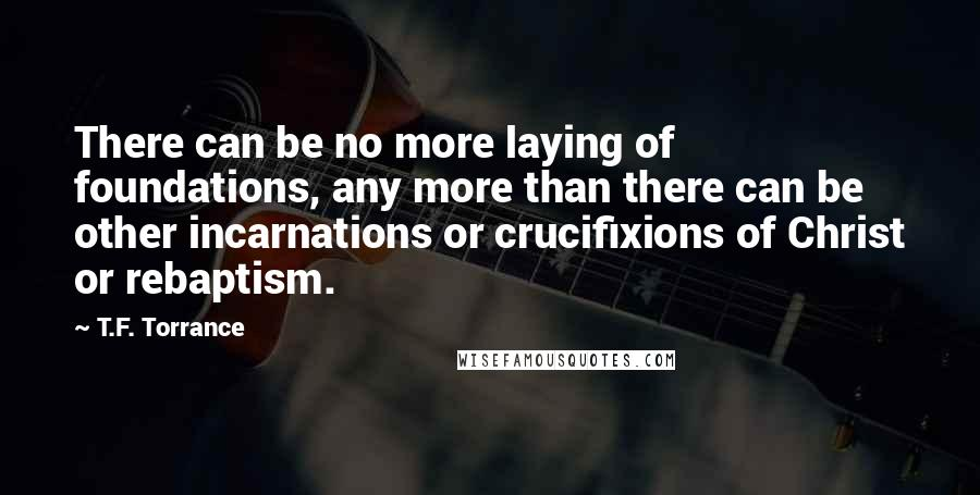 T.F. Torrance quotes: There can be no more laying of foundations, any more than there can be other incarnations or crucifixions of Christ or rebaptism.