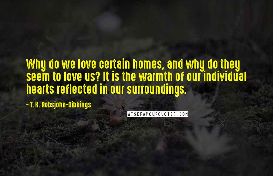 T. H. Robsjohn-Gibbings quotes: Why do we love certain homes, and why do they seem to love us? It is the warmth of our individual hearts reflected in our surroundings.