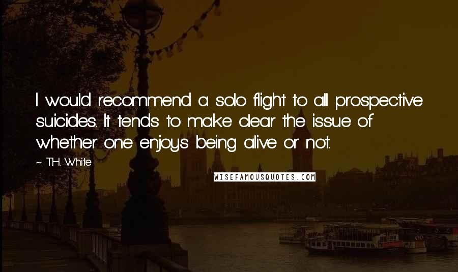 T.H. White quotes: I would recommend a solo flight to all prospective suicides. It tends to make clear the issue of whether one enjoys being alive or not.
