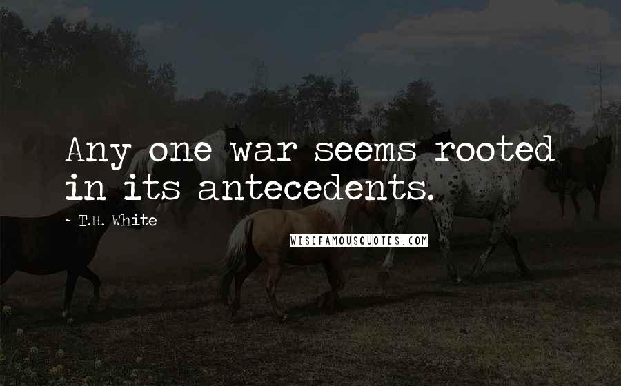 T.H. White quotes: Any one war seems rooted in its antecedents.