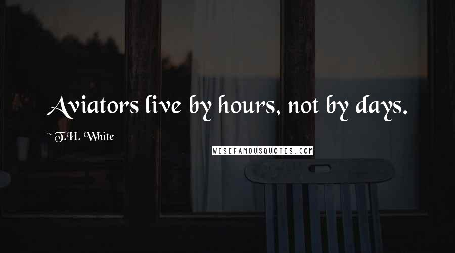 T.H. White quotes: Aviators live by hours, not by days.