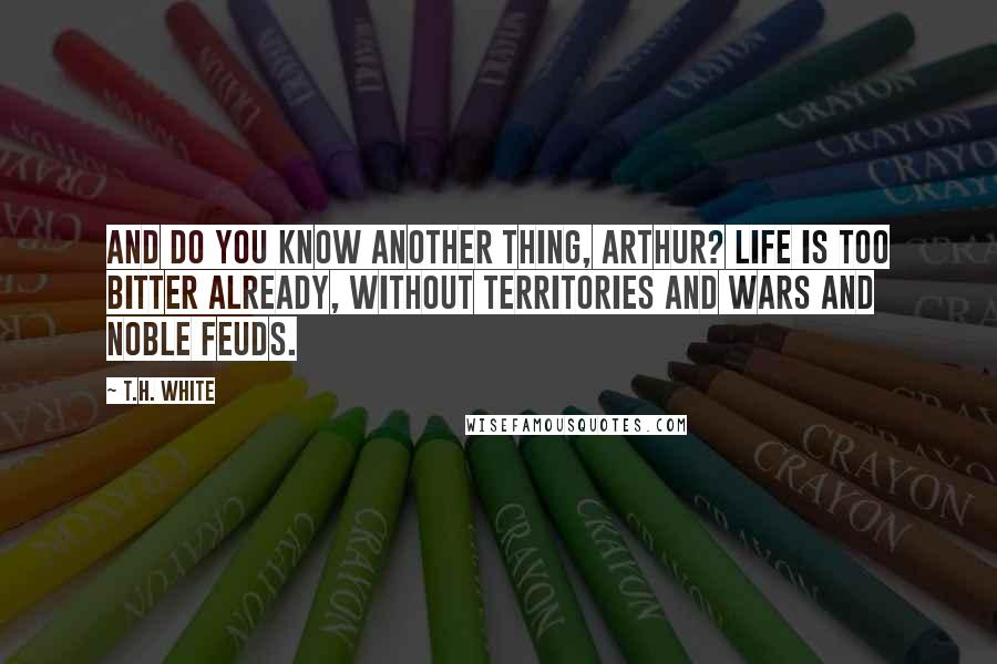 T.H. White quotes: And do you know another thing, Arthur? Life is too bitter already, without territories and wars and noble feuds.