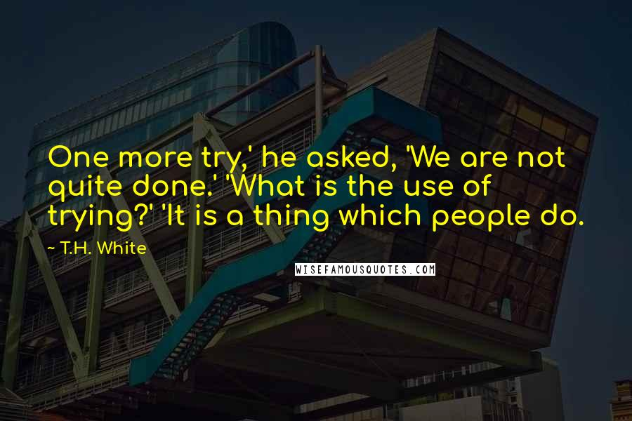 T.H. White quotes: One more try,' he asked, 'We are not quite done.' 'What is the use of trying?' 'It is a thing which people do.