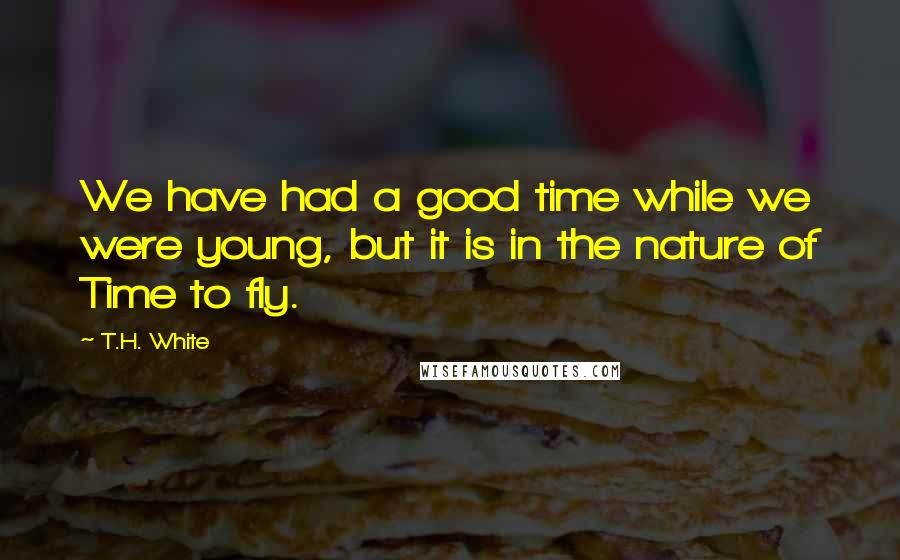 T.H. White quotes: We have had a good time while we were young, but it is in the nature of Time to fly.