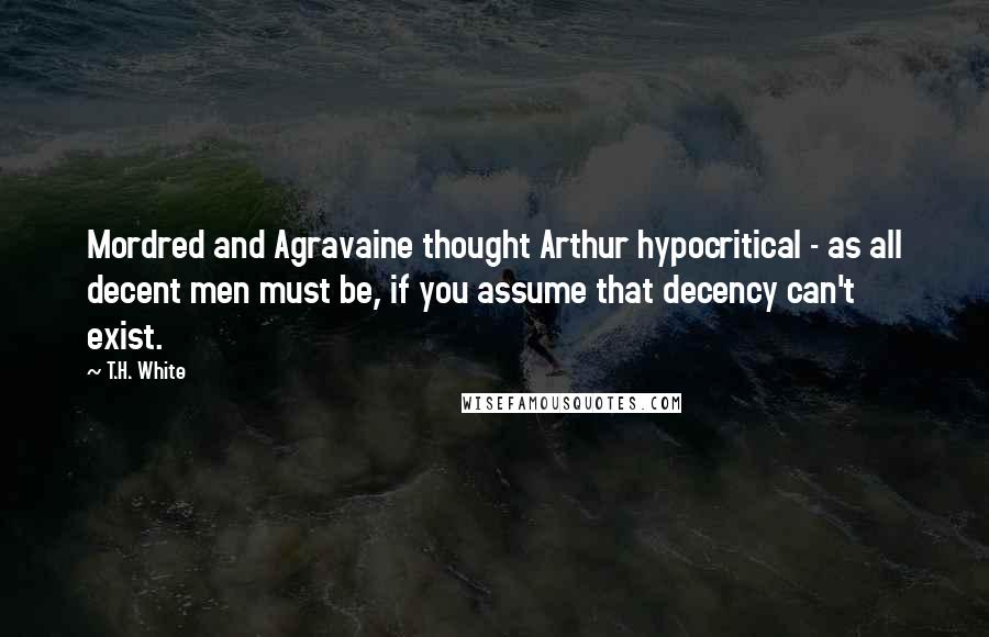 T.H. White quotes: Mordred and Agravaine thought Arthur hypocritical - as all decent men must be, if you assume that decency can't exist.