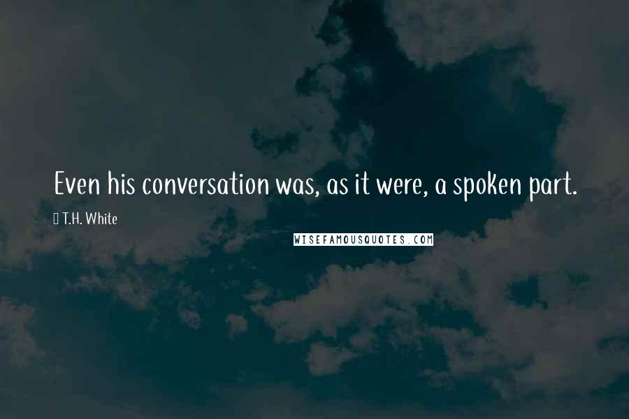 T.H. White quotes: Even his conversation was, as it were, a spoken part.