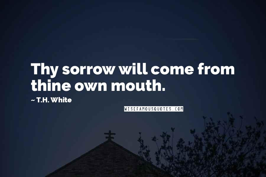 T.H. White quotes: Thy sorrow will come from thine own mouth.