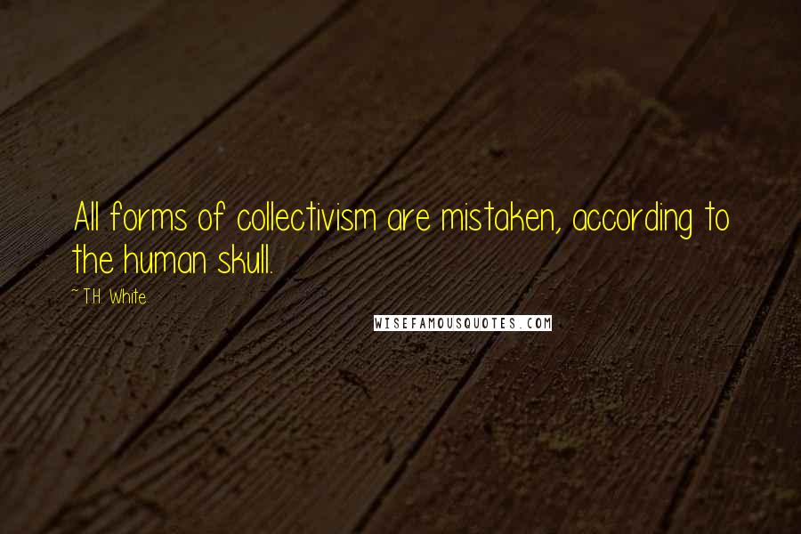 T.H. White quotes: All forms of collectivism are mistaken, according to the human skull.