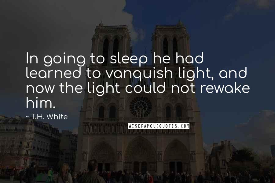T.H. White quotes: In going to sleep he had learned to vanquish light, and now the light could not rewake him.