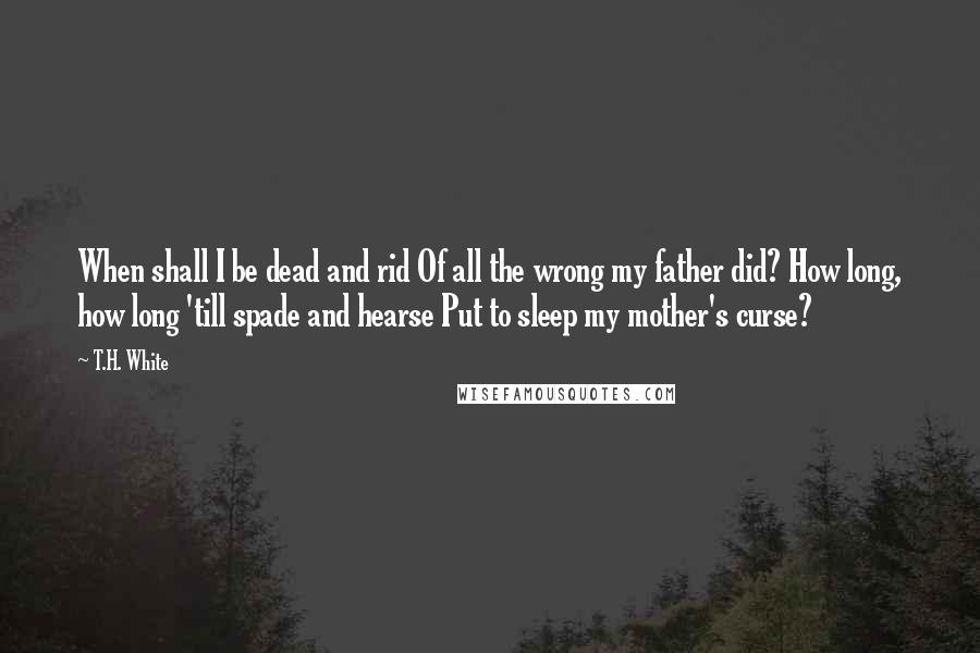 T.H. White quotes: When shall I be dead and rid Of all the wrong my father did? How long, how long 'till spade and hearse Put to sleep my mother's curse?