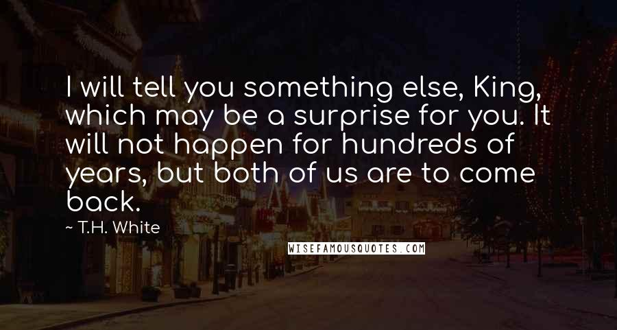 T.H. White quotes: I will tell you something else, King, which may be a surprise for you. It will not happen for hundreds of years, but both of us are to come back.