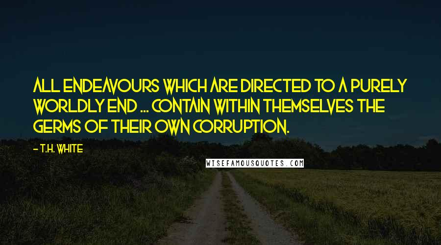 T.H. White quotes: All endeavours which are directed to a purely worldly end ... contain within themselves the germs of their own corruption.