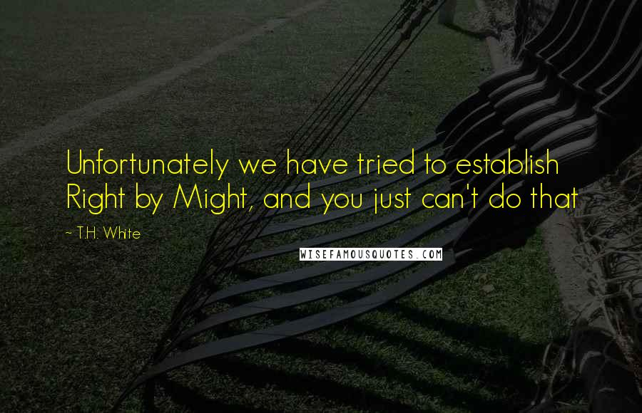T.H. White quotes: Unfortunately we have tried to establish Right by Might, and you just can't do that