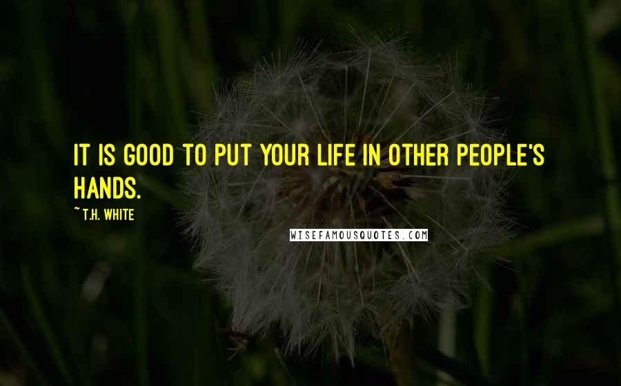 T.H. White quotes: It is good to put your life in other people's hands.