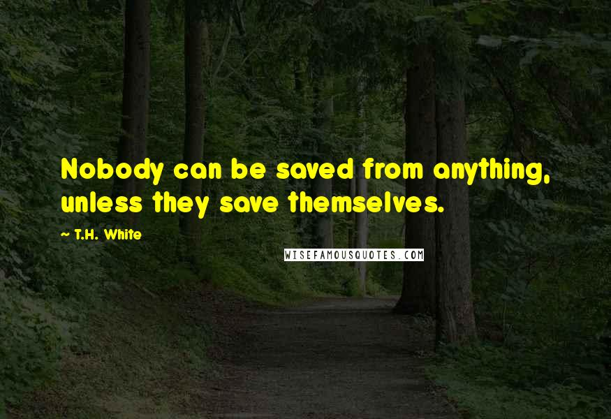 T.H. White quotes: Nobody can be saved from anything, unless they save themselves.