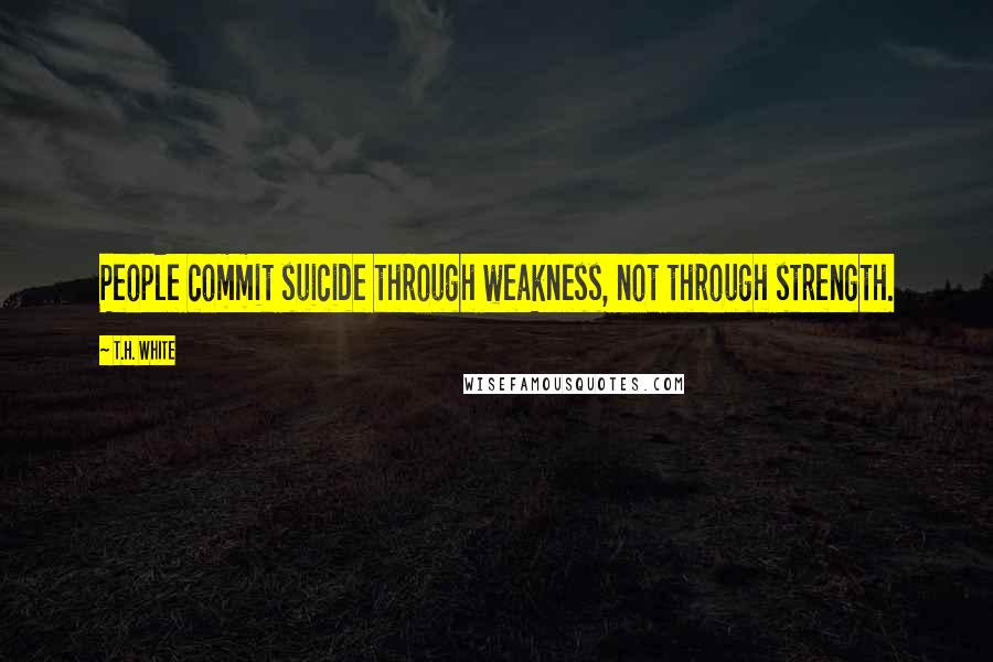 T.H. White quotes: People commit suicide through weakness, not through strength.