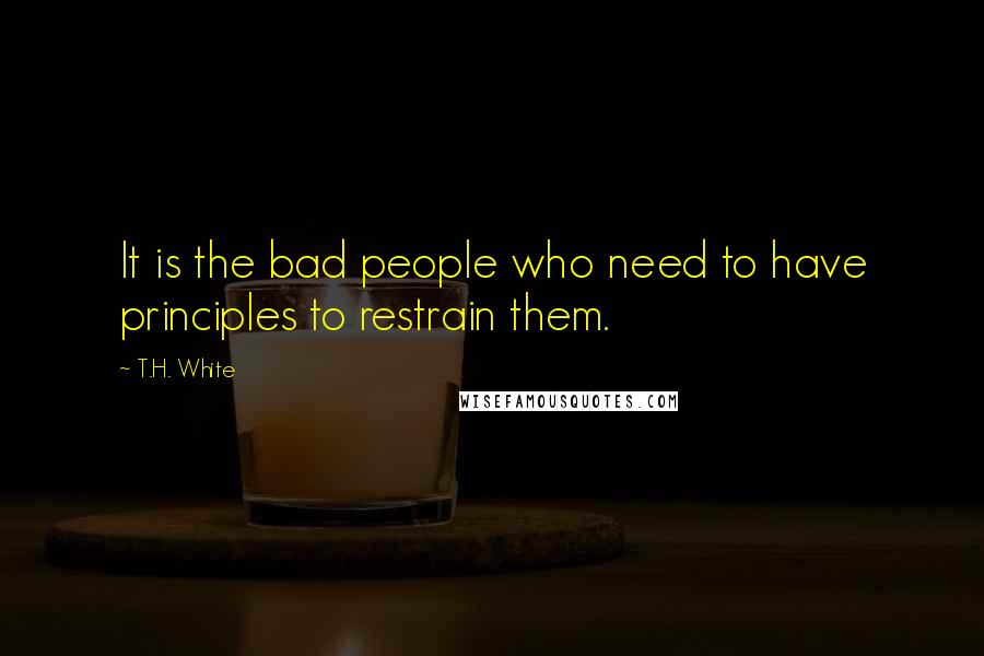 T.H. White quotes: It is the bad people who need to have principles to restrain them.