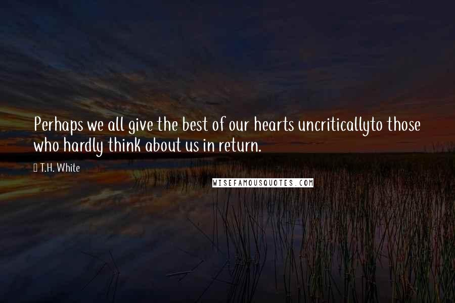 T.H. White quotes: Perhaps we all give the best of our hearts uncriticallyto those who hardly think about us in return.