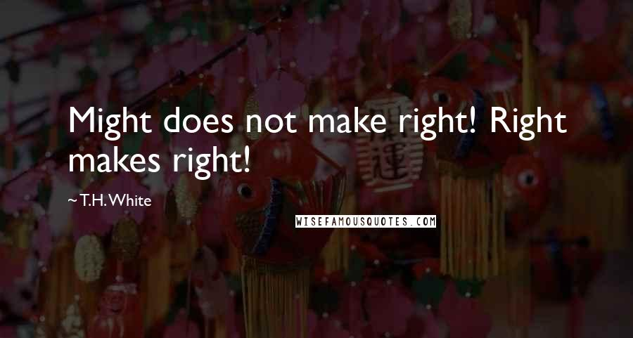 T.H. White quotes: Might does not make right! Right makes right!