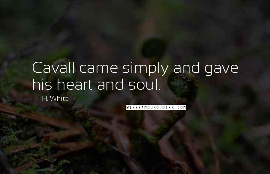 T.H. White quotes: Cavall came simply and gave his heart and soul.