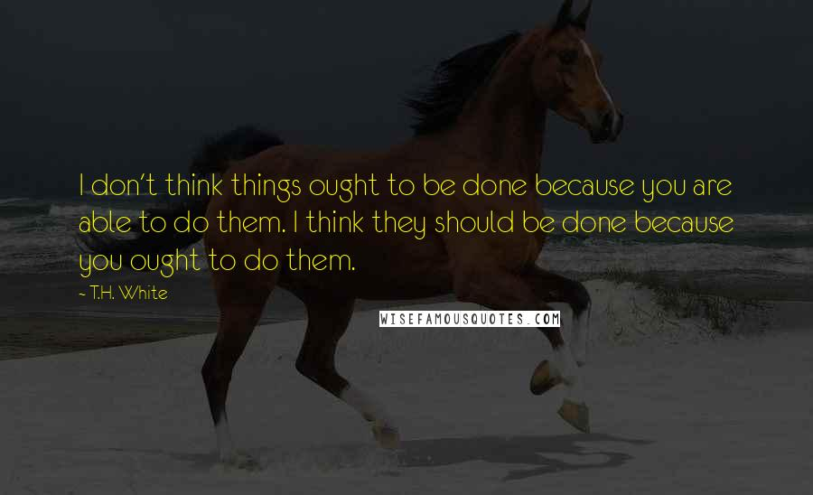 T.H. White quotes: I don't think things ought to be done because you are able to do them. I think they should be done because you ought to do them.