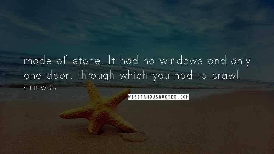 T.H. White quotes: made of stone. It had no windows and only one door, through which you had to crawl.