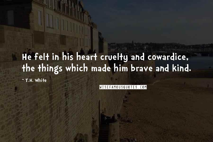 T.H. White quotes: He felt in his heart cruelty and cowardice, the things which made him brave and kind.