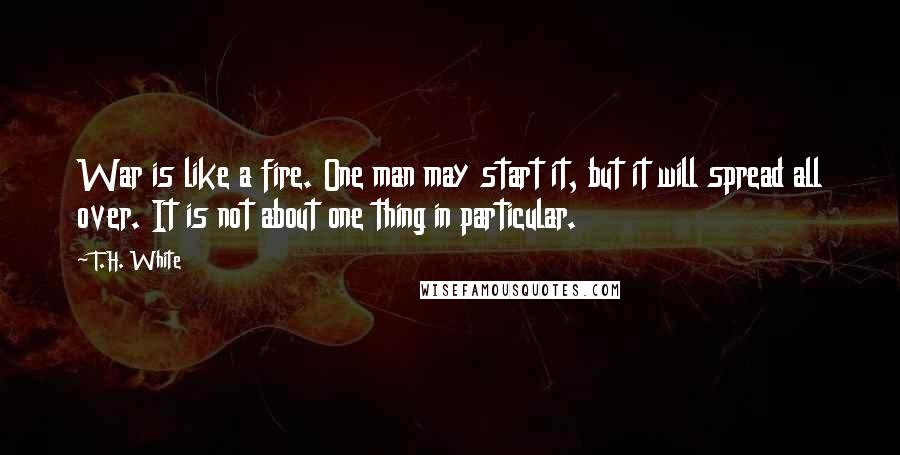 T.H. White quotes: War is like a fire. One man may start it, but it will spread all over. It is not about one thing in particular.