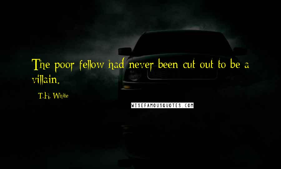 T.H. White quotes: The poor fellow had never been cut out to be a villain.