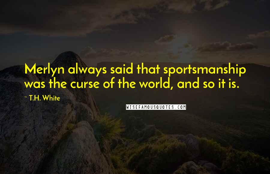 T.H. White quotes: Merlyn always said that sportsmanship was the curse of the world, and so it is.