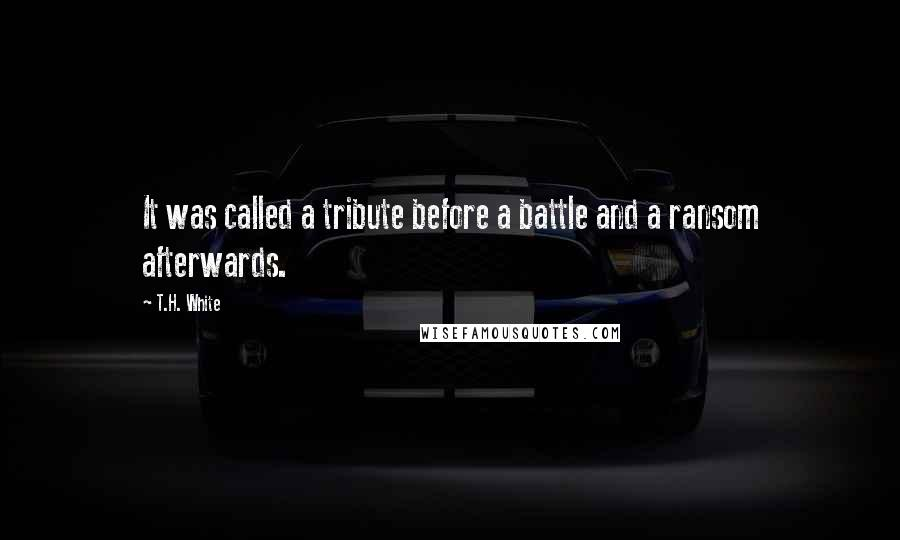 T.H. White quotes: It was called a tribute before a battle and a ransom afterwards.