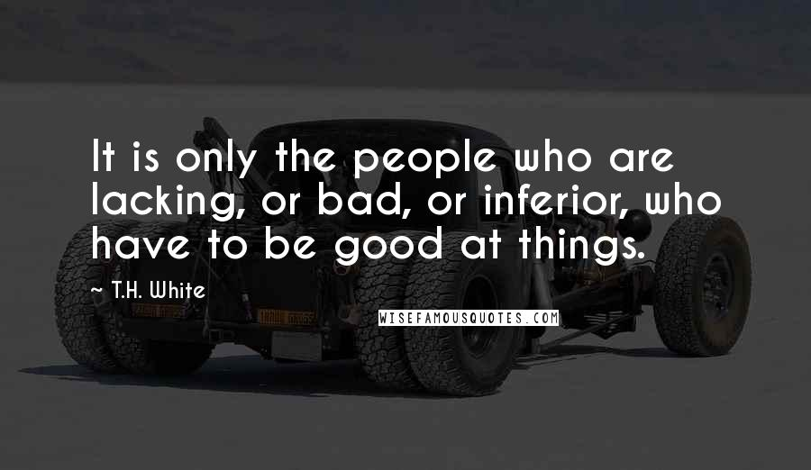 T.H. White quotes: It is only the people who are lacking, or bad, or inferior, who have to be good at things.