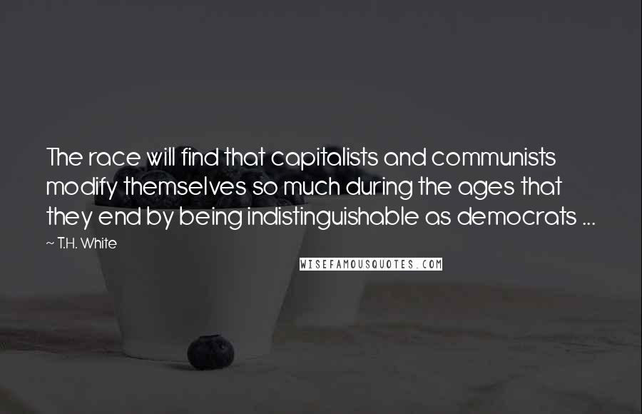T.H. White quotes: The race will find that capitalists and communists modify themselves so much during the ages that they end by being indistinguishable as democrats ...