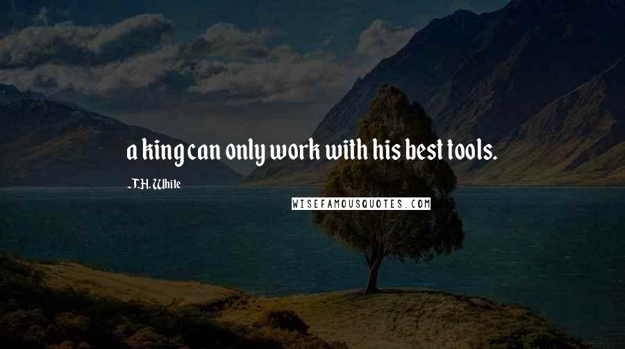 T.H. White quotes: a king can only work with his best tools.