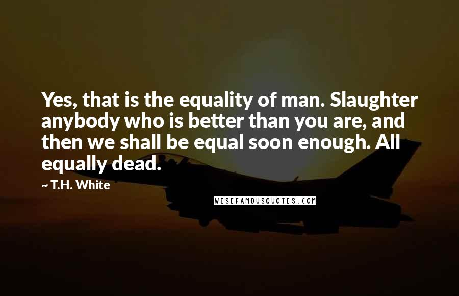 T.H. White quotes: Yes, that is the equality of man. Slaughter anybody who is better than you are, and then we shall be equal soon enough. All equally dead.
