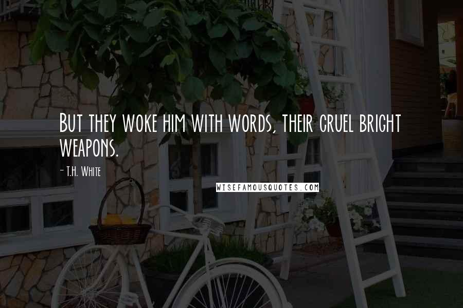 T.H. White quotes: But they woke him with words, their cruel bright weapons.