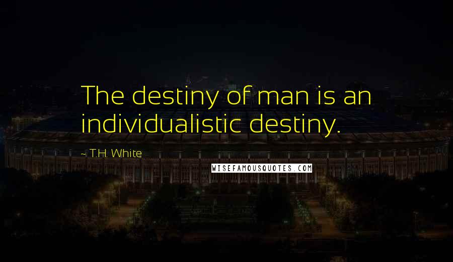 T.H. White quotes: The destiny of man is an individualistic destiny.
