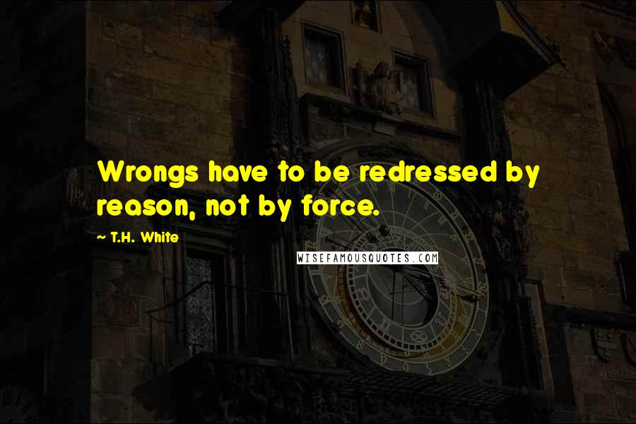 T.H. White quotes: Wrongs have to be redressed by reason, not by force.