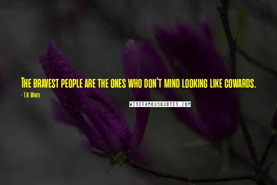 T.H. White quotes: The bravest people are the ones who don't mind looking like cowards.