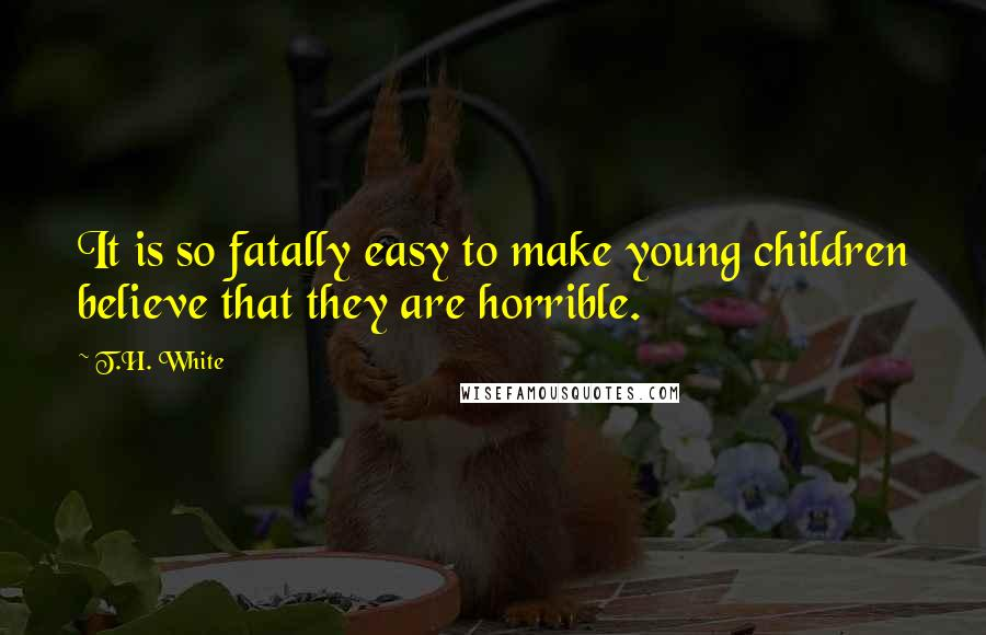 T.H. White quotes: It is so fatally easy to make young children believe that they are horrible.
