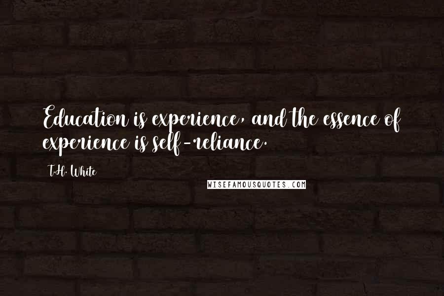 T.H. White quotes: Education is experience, and the essence of experience is self-reliance.